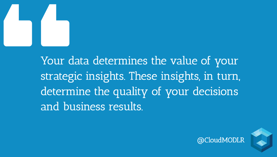 Your data determines the value of your strategic insights. These insights, in turn, determine the quality of your decisions and business results.