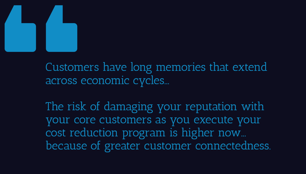 Customers have long memories that extend across economic cycles... The risk of damaging your reputation with your core customers as you execute your cost reudction program is higher now... because of greater customer connectedness